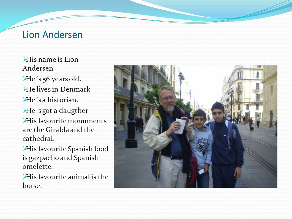 Lion Andersen  His name is Lion Andersen  He´s 56 years old.  He lives in Denmark  He´s a historian.  He´s got a daugther  His favourite monumen