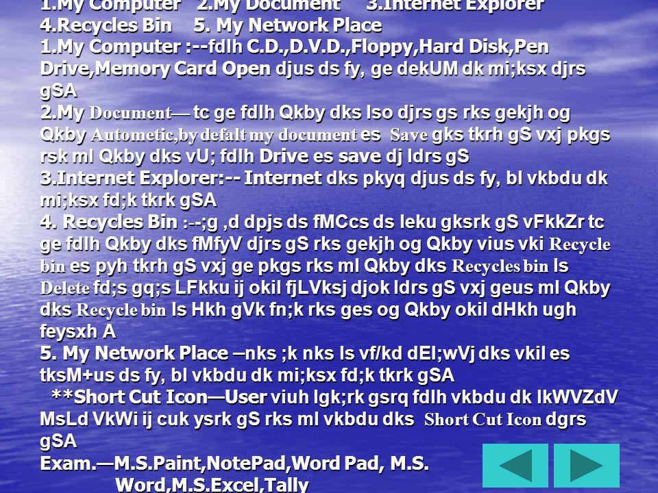 ***Window*** Window is a Multiuser,Multitasking Program gS foUMks dks Operating System ds uke ls Hkh tkuk tkrk gS Becouse Window dk mi;ksx dEI;wVj dks operate djus ds fy, fd;k tkrk gSA Window dks System Software Hkh dgk tkrk gSA ijUrq ;g nks ;k nks ls vf/kd dk;Z gsrq cuk;k tkrk gS Window lHkh Application Software dks ju djokrk gS ;g G.U.I.(Graphical User Interface) infr ij vk/kkfjr gS tc ge dEI;wVj es foUMks Mkyrs gS rks dEI;wVj gels gekjh gkMZ fMLd ds vyx vyx Hkkx cukus ds fy;s iqNrk gS rks ge mlds izR;sd Hkkx dks vyx vyx lkbt nsdj vkxs dh iq.kZ izkslsflx djrs gS rks gekjk dEI;wVj,d fuf'pr Ldzhu ij vkdj #d tkrk gS ftls MsLd VkWi dgk tkrk gS MsLd VkWi ds uhps,d uhys dyj dh iVh gksrh gs ftls VkLd ckj dgrs gS VkLd ckj ds nk;s Hkkx es fnukWd o le; fy[kk gksrk gS vkSj blds cka;s Hkkx es LVkjV uke fy[kk gqvk gksrk gS ftlds }kjk ge fdlh Hkh izksxzke dks ju djok ldrs gS rFkk LVkjV esU;q ds mij NksVs NksVs uke fy[ks gksrs gS ftUgs Icon dgk tkrk gSA ***Window*** Window is a Multiuser,Multitasking Program gS foUMks dks Operating System ds uke ls Hkh tkuk tkrk gS Becouse Window dk mi;ksx dEI;wVj dks operate djus ds fy, fd;k tkrk gSA Window dks System Software Hkh dgk tkrk gSA ijUrq ;g nks ;k nks ls vf/kd dk;Z gsrq cuk;k tkrk gS Window lHkh Application Software dks ju djokrk gS ;g G.U.I.(Graphical User Interface) infr ij vk/kkfjr gS tc ge dEI;wVj es foUMks Mkyrs gS rks dEI;wVj gels gekjh gkMZ fMLd ds vyx vyx Hkkx cukus ds fy;s iqNrk gS rks ge mlds izR;sd Hkkx dks vyx vyx lkbt nsdj vkxs dh iq.kZ izkslsflx djrs gS rks gekjk dEI;wVj,d fuf'pr Ldzhu ij vkdj #d tkrk gS ftls MsLd VkWi dgk tkrk gS MsLd VkWi ds uhps,d uhys dyj dh iVh gksrh gs ftls VkLd ckj dgrs gS VkLd ckj ds nk;s Hkkx es fnukWd o le; fy[kk gksrk gS vkSj blds cka;s Hkkx es LVkjV uke fy[kk gqvk gksrk gS ftlds }kjk ge fdlh Hkh izksxzke dks ju djok ldrs gS rFkk LVkjV esU;q ds mij NksVs NksVs uke fy[ks gksrs gS ftUgs Icon dgk tkrk gSA