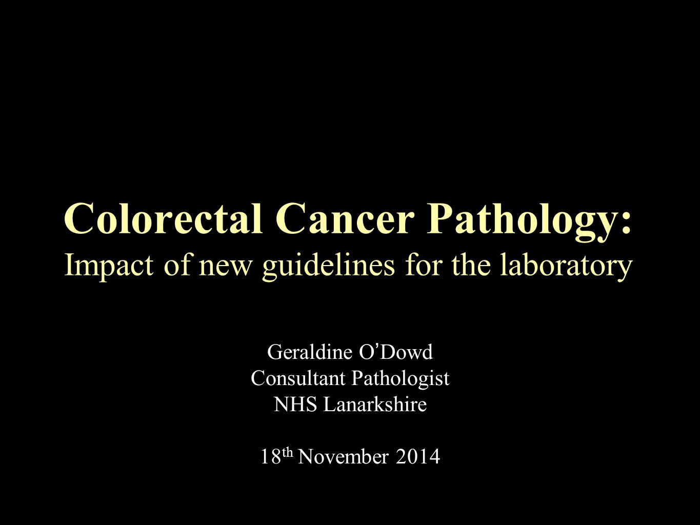 Geraldine O'Dowd Consultant Pathologist NHS Lanarkshire 18 th November 2014 Colorectal Cancer Pathology: Impact of new guidelines for the laboratory