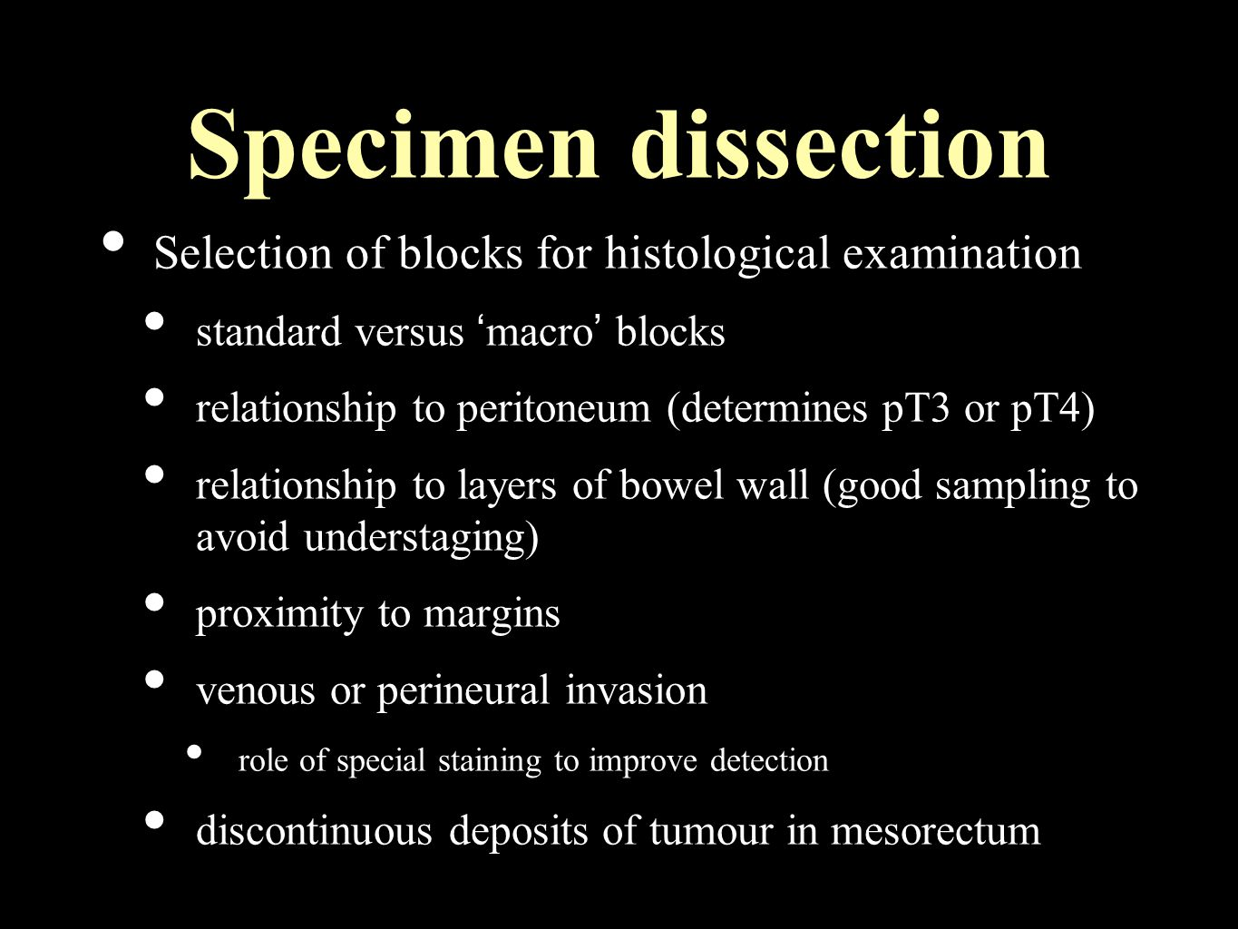 Specimen dissection Selection of blocks for histological examination standard versus ' macro ' blocks relationship to peritoneum (determines pT3 or pT4) relationship to layers of bowel wall (good sampling to avoid understaging) proximity to margins venous or perineural invasion role of special staining to improve detection discontinuous deposits of tumour in mesorectum