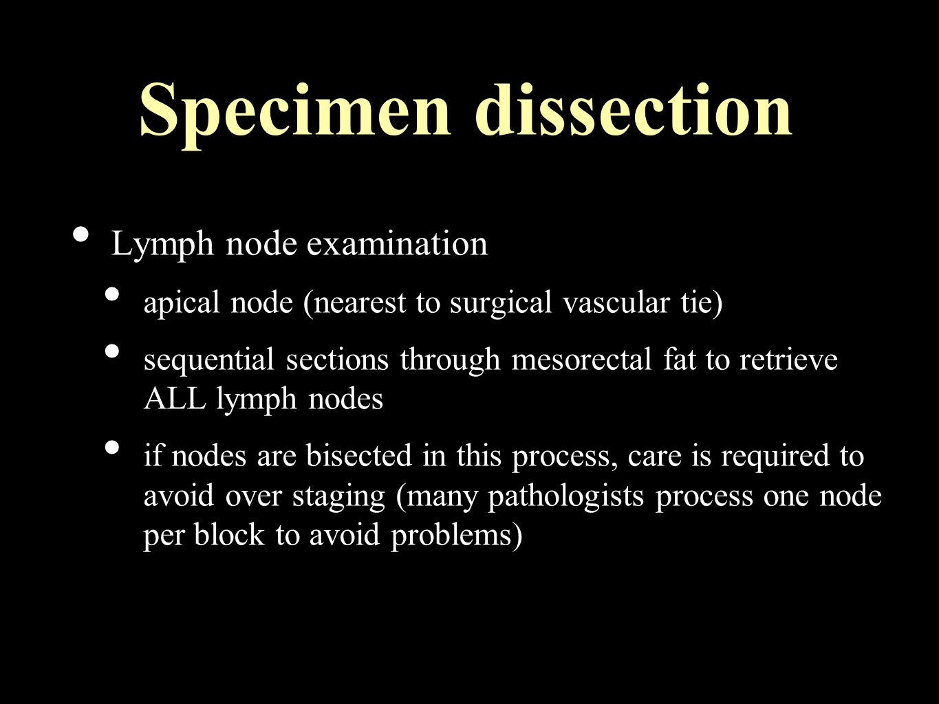 Specimen dissection Lymph node examination apical node (nearest to surgical vascular tie) sequential sections through mesorectal fat to retrieve ALL lymph nodes if nodes are bisected in this process, care is required to avoid over staging (many pathologists process one node per block to avoid problems)