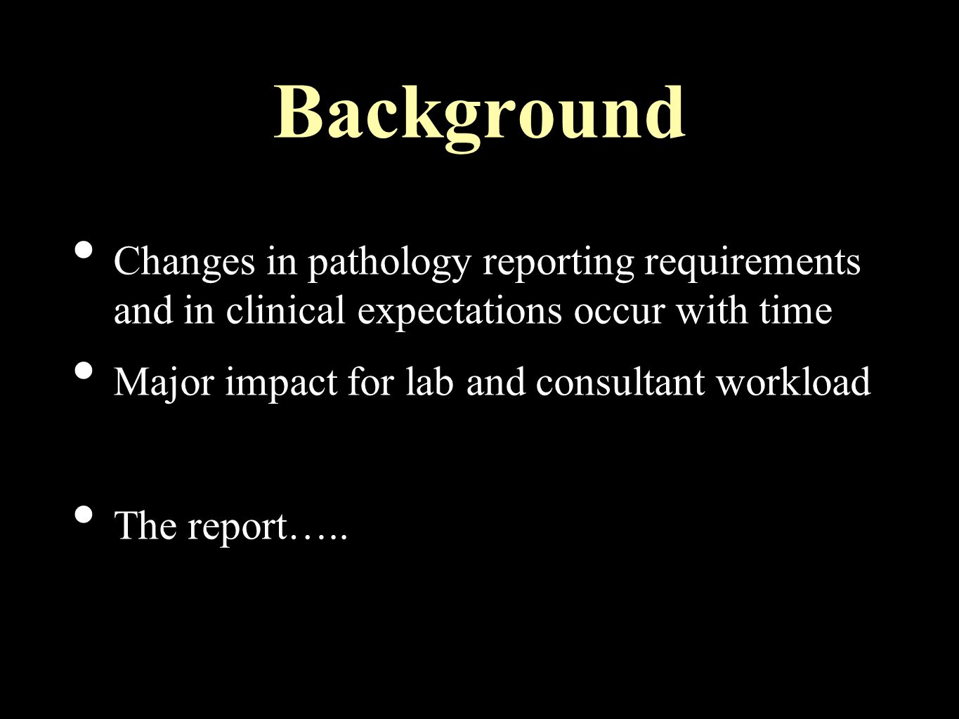Background Changes in pathology reporting requirements and in clinical expectations occur with time Major impact for lab and consultant workload The report…..