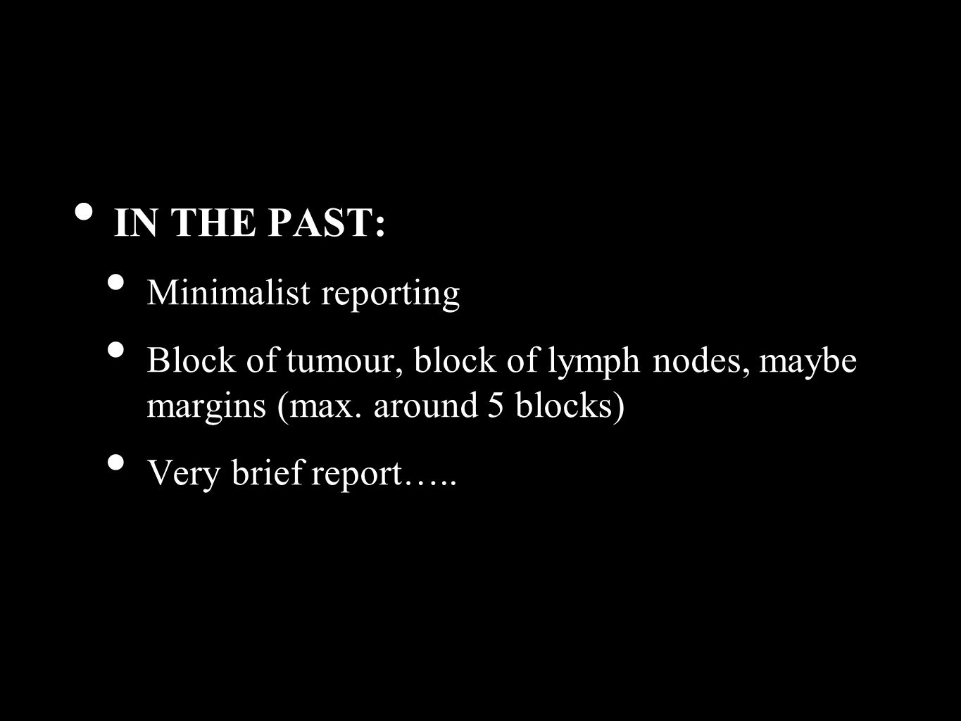 IN THE PAST: Minimalist reporting Block of tumour, block of lymph nodes, maybe margins (max.