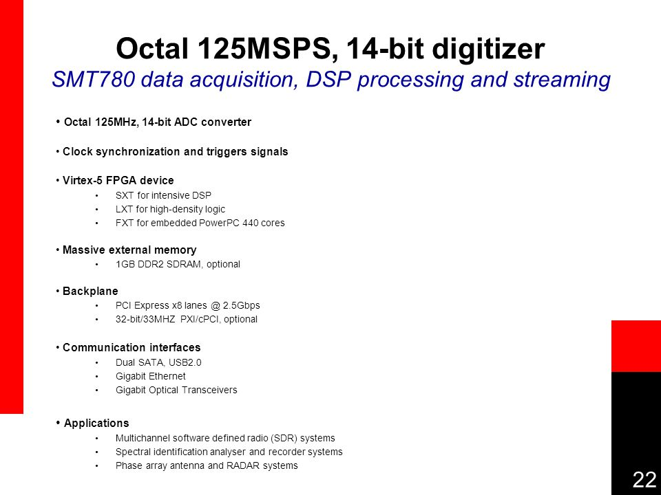 22 Octal 125MSPS, 14-bit digitizer SMT780 data acquisition, DSP processing and streaming Octal 125MHz, 14-bit ADC converter Clock synchronization and triggers signals Virtex-5 FPGA device SXT for intensive DSP LXT for high-density logic FXT for embedded PowerPC 440 cores Massive external memory 1GB DDR2 SDRAM, optional Backplane PCI Express x8 lanes @ 2.5Gbps 32-bit/33MHZ PXI/cPCI, optional Communication interfaces Dual SATA, USB2.0 Gigabit Ethernet Gigabit Optical Transceivers Applications Multichannel software defined radio (SDR) systems Spectral identification analyser and recorder systems Phase array antenna and RADAR systems