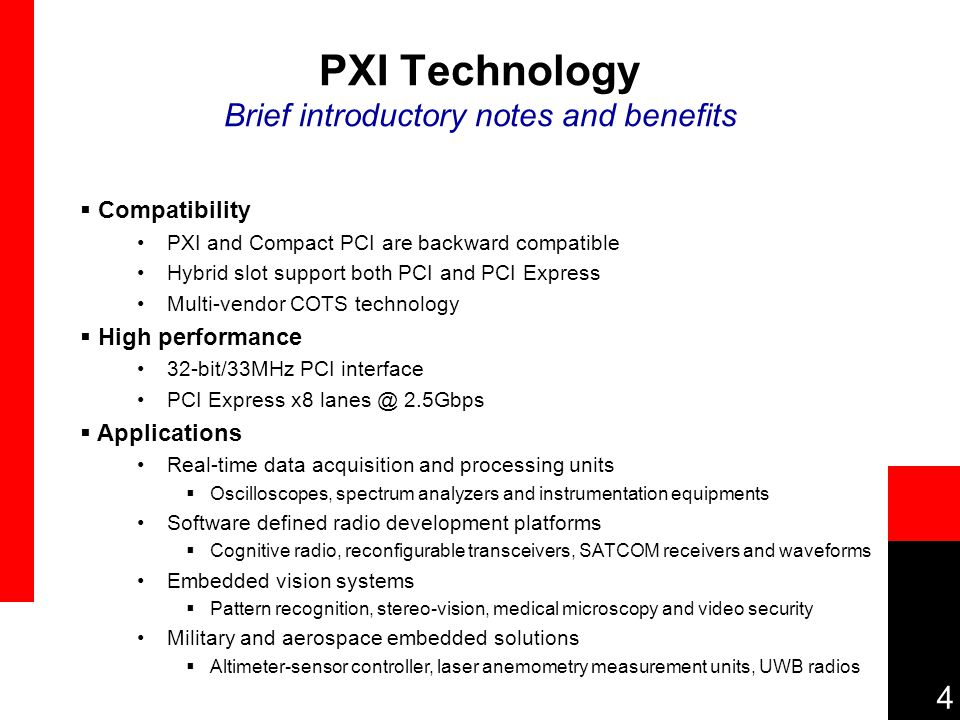 4 PXI Technology Brief introductory notes and benefits  Compatibility PXI and Compact PCI are backward compatible Hybrid slot support both PCI and PCI Express Multi-vendor COTS technology  High performance 32-bit/33MHz PCI interface PCI Express x8 lanes @ 2.5Gbps  Applications Real-time data acquisition and processing units  Oscilloscopes, spectrum analyzers and instrumentation equipments Software defined radio development platforms  Cognitive radio, reconfigurable transceivers, SATCOM receivers and waveforms Embedded vision systems  Pattern recognition, stereo-vision, medical microscopy and video security Military and aerospace embedded solutions  Altimeter-sensor controller, laser anemometry measurement units, UWB radios