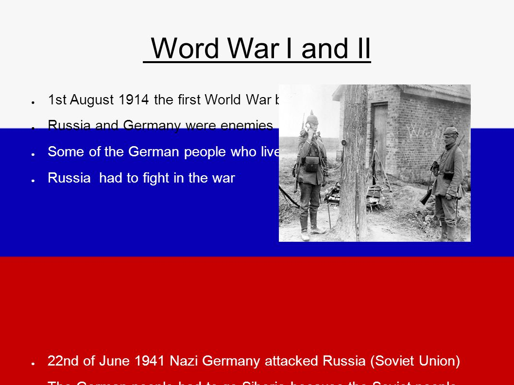 Word War I and II ● 1st August 1914 the first World War began ● Russia and Germany were enemies ● Some of the German people who lived in ● Russia had to fight in the war ● 22nd of June 1941 Nazi Germany attacked Russia (Soviet Union) ● The German people had to go Siberia because the Soviet people took revenge for the attack ● Men and women had to work in camps