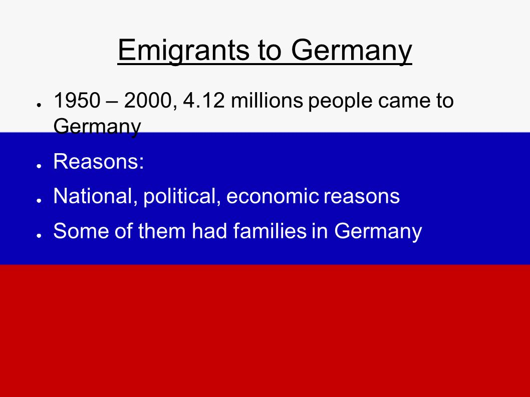 Emigrants to Germany ● 1950 – 2000, 4.12 millions people came to Germany ● Reasons: ● National, political, economic reasons ● Some of them had families in Germany