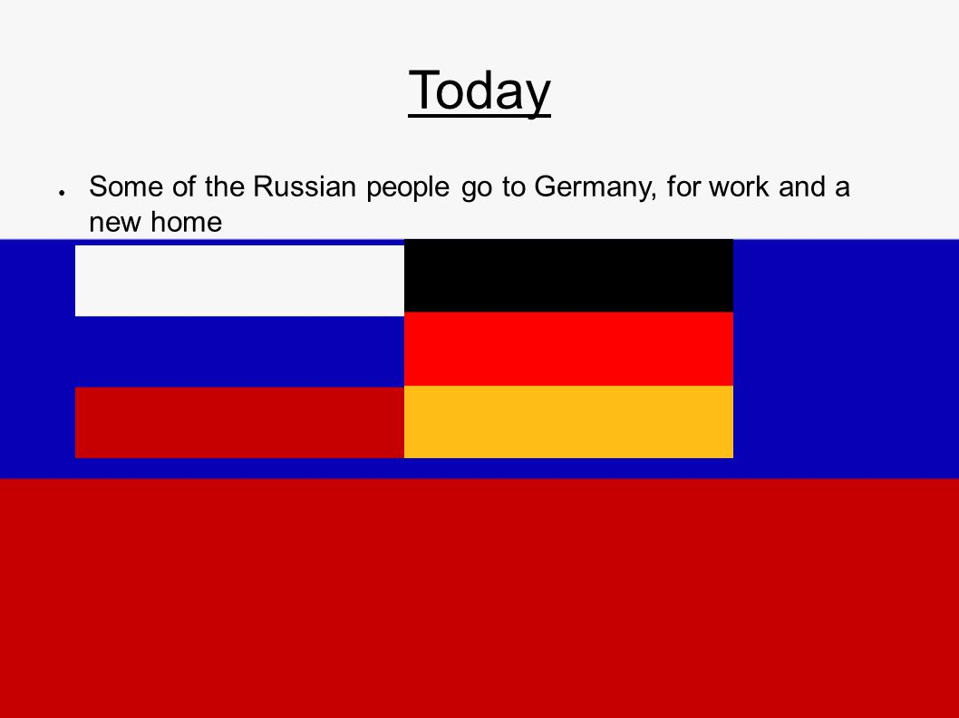 Today ● Some of the Russian people go to Germany, for work and a new home