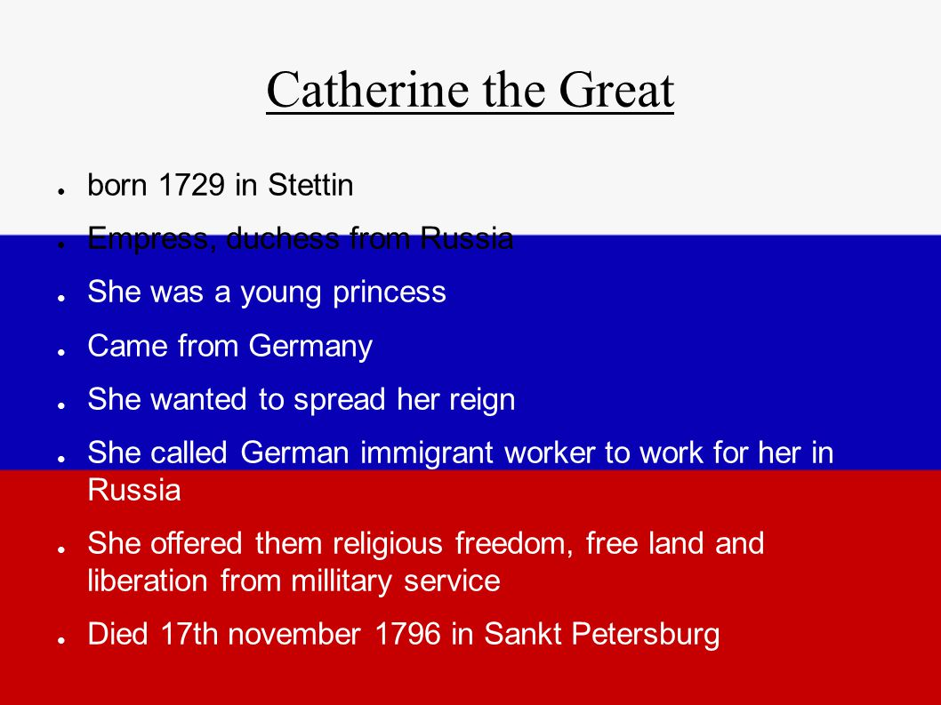 Catherine the Great ● born 1729 in Stettin ● Empress, duchess from Russia ● She was a young princess ● Came from Germany ● She wanted to spread her reign ● She called German immigrant worker to work for her in Russia ● She offered them religious freedom, free land and liberation from millitary service ● Died 17th november 1796 in Sankt Petersburg