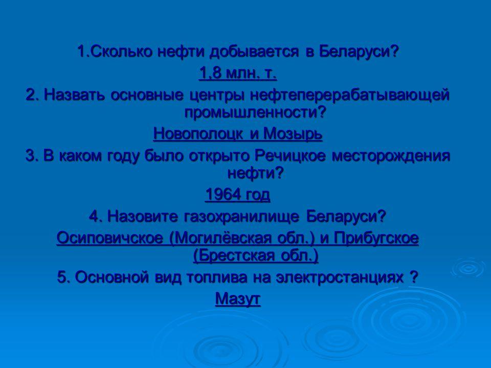 1.Сколько нефти добывается в Беларуси. 1,8 млн. т.