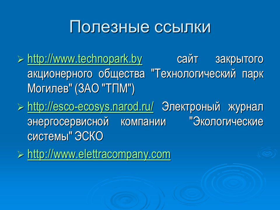 Полезные ссылки  http://www.technopark.by сайт закрытого акционерного общества Технологический парк Могилев (ЗАО ТПМ ) http://www.technopark.by  http://esco-ecosys.narod.ru/ Электроный журнал энергосервисной компании Экологические системы ЭСКО http://esco-ecosys.narod.ru/  http://www.elettracompany.com http://www.elettracompany.com