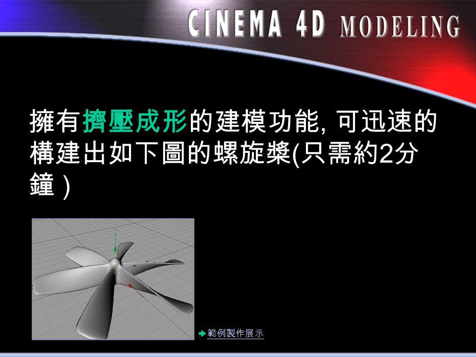擁有擠壓成形的建模功能, 可迅速的 構建出如下圖的螺旋槳 ( 只需約 2 分 鐘 ) 範例製作展示