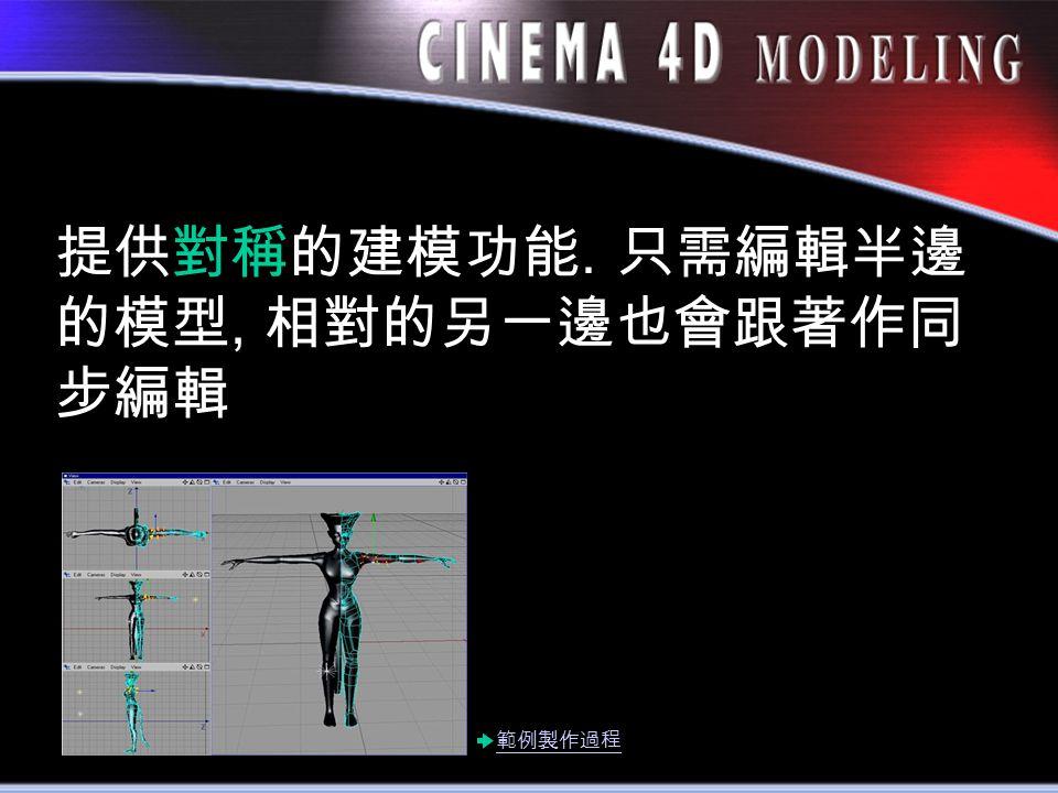 提供對稱的建模功能. 只需編輯半邊 的模型, 相對的另一邊也會跟著作同 步編輯 範例製作過程