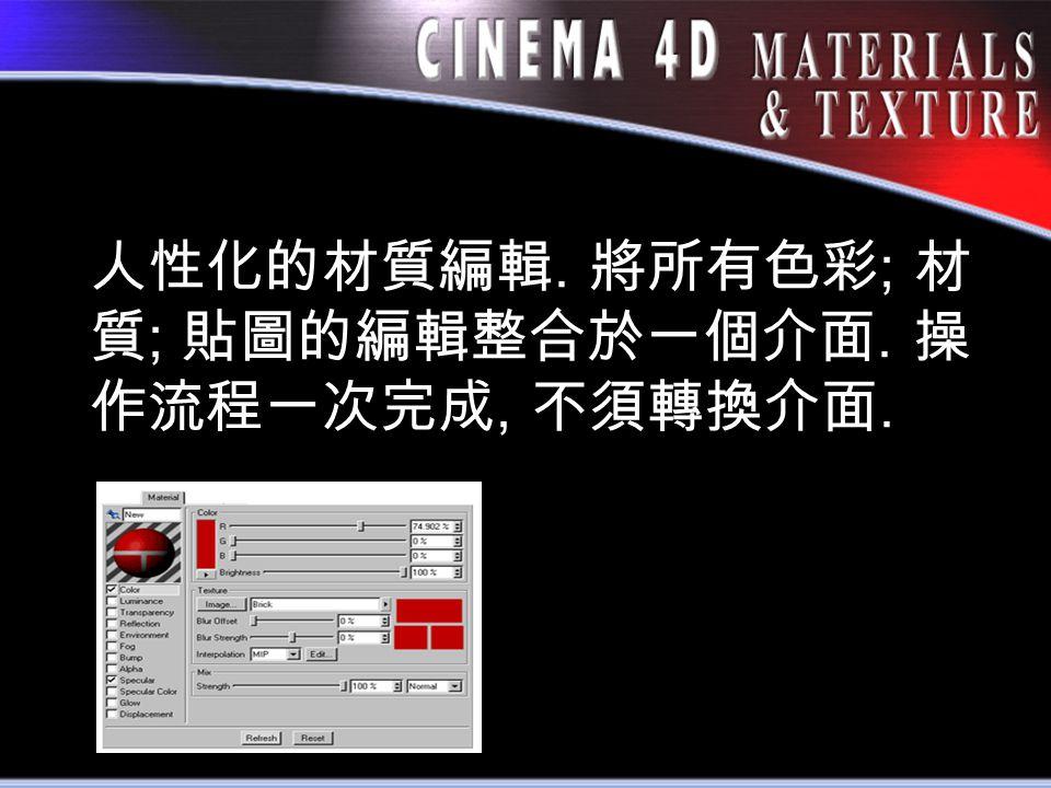 人性化的材質編輯. 將所有色彩 ; 材 質 ; 貼圖的編輯整合於一個介面. 操 作流程一次完成, 不須轉換介面.