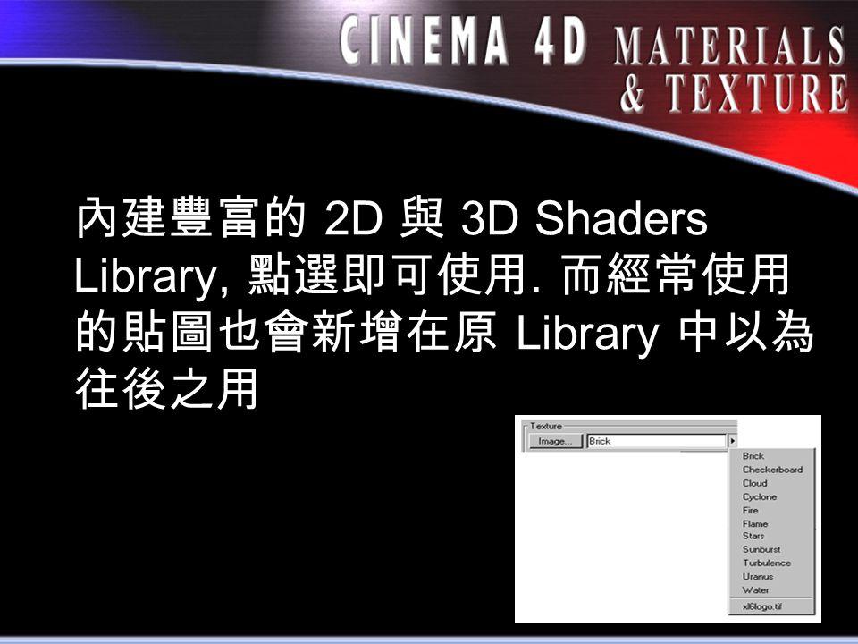 內建豐富的 2D 與 3D Shaders Library, 點選即可使用. 而經常使用 的貼圖也會新增在原 Library 中以為 往後之用