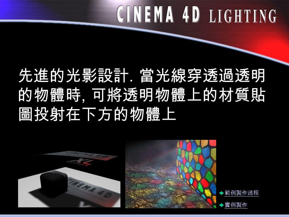 先進的光影設計. 當光線穿透過透明 的物體時, 可將透明物體上的材質貼 圖投射在下方的物體上 實例製作 範例製作過程