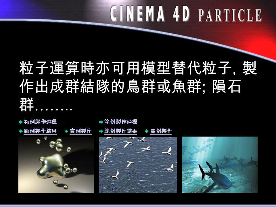 粒子運算時亦可用模型替代粒子, 製 作出成群結隊的鳥群或魚群 ; 隕石 群 …….. 範例製作過程 範例製作結果實例製作 範例製作結果 範例製作過程