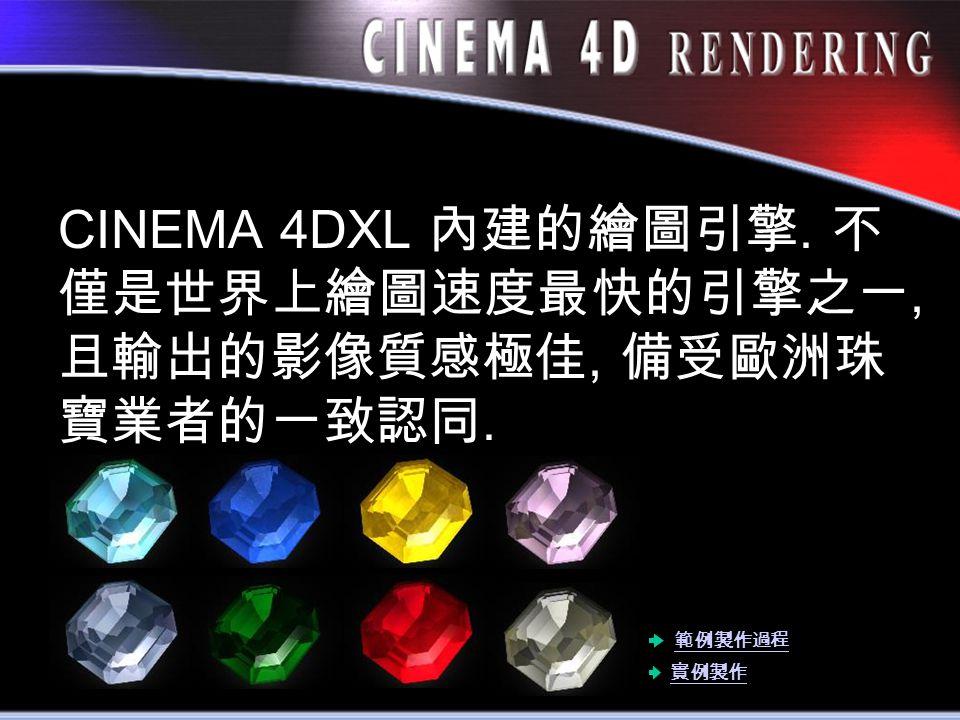 CINEMA 4DXL 內建的繪圖引擎. 不 僅是世界上繪圖速度最快的引擎之一, 且輸出的影像質感極佳, 備受歐洲珠 寶業者的一致認同. 實例製作 範例製作過程