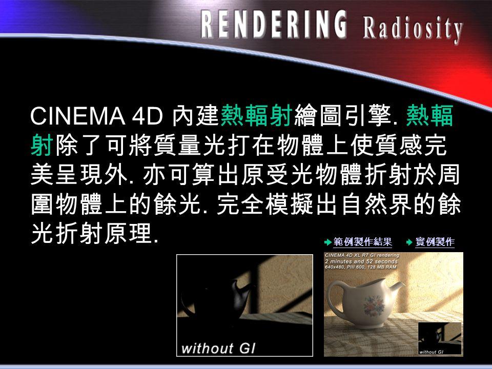 CINEMA 4D 內建熱輻射繪圖引擎. 熱輻 射除了可將質量光打在物體上使質感完 美呈現外. 亦可算出原受光物體折射於周 圍物體上的餘光. 完全模擬出自然界的餘 光折射原理. 範例製作結果實例製作