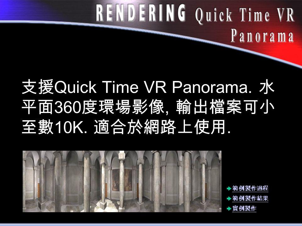 支援 Quick Time VR Panorama. 水 平面 360 度環場影像, 輸出檔案可小 至數 10K. 適合於網路上使用. 範例製作結果 實例製作 範例製作過程