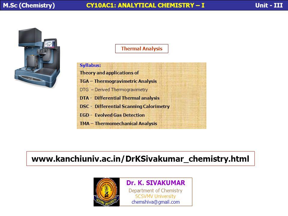 Thermal Analysis Syllabus: Theory and applications of TGA – Thermogravimetric Analysis DTG – Derived Thermogravimetry DTA - Differential Thermal analy