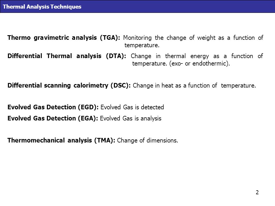 2 Thermal Analysis Techniques Thermo gravimetric analysis (TGA): Monitoring the change of weight as a function of temperature. Differential Thermal an