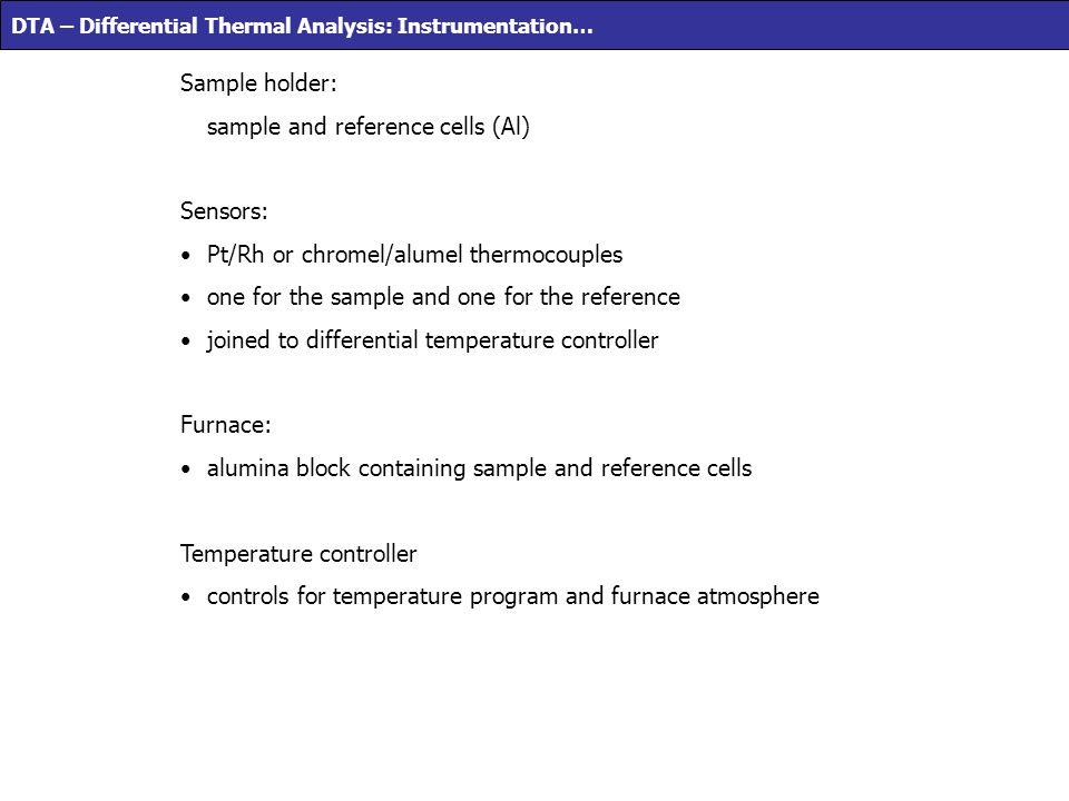 DTA – Differential Thermal Analysis: Instrumentation… Sample holder: sample and reference cells (Al) Sensors: Pt/Rh or chromel/alumel thermocouples on