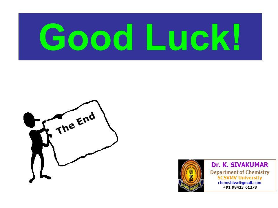Good Luck! Dr. K. SIVAKUMAR Department of Chemistry SCSVMV University chemshiva@gmail.com +91 98423 61378 The End