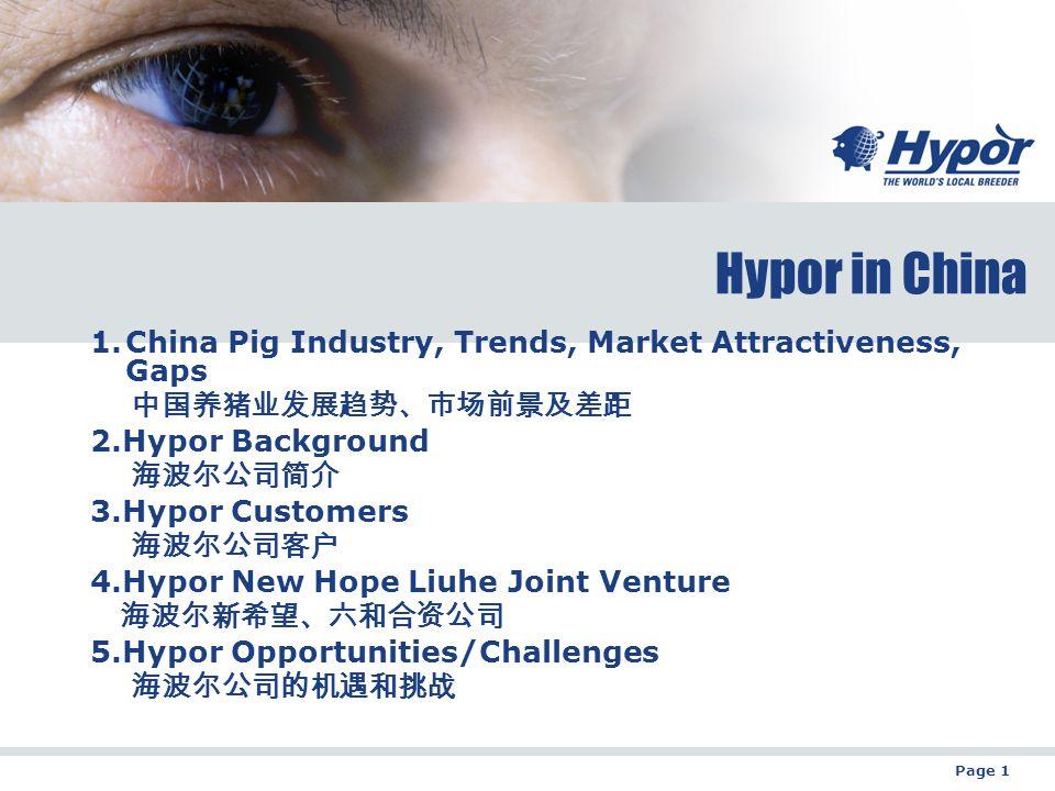 Page 1 Hypor in China 1.China Pig Industry, Trends, Market Attractiveness, Gaps 中国养猪业发展趋势、市场前景及差距 2.Hypor Background 海波尔公司简介 3.Hypor Customers 海波尔公司客户 4.Hypor New Hope Liuhe Joint Venture 海波尔新希望、六和合资公司 5.Hypor Opportunities/Challenges 海波尔公司的机遇和挑战