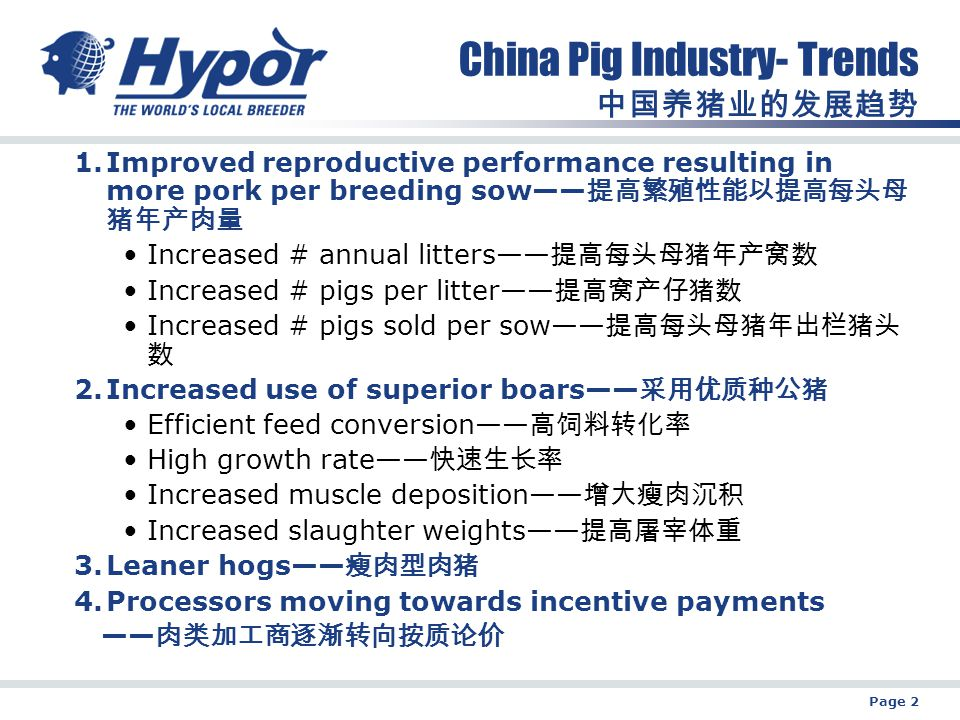 Page 2 China Pig Industry- Trends 中国养猪业的发展趋势 1.Improved reproductive performance resulting in more pork per breeding sow—— 提高繁殖性能以提高每头母 猪年产肉量 Increased # annual litters—— 提高每头母猪年产窝数 Increased # pigs per litter—— 提高窝产仔猪数 Increased # pigs sold per sow—— 提高每头母猪年出栏猪头 数 2.Increased use of superior boars—— 采用优质种公猪 Efficient feed conversion—— 高饲料转化率 High growth rate—— 快速生长率 Increased muscle deposition—— 增大瘦肉沉积 Increased slaughter weights—— 提高屠宰体重 3.Leaner hogs—— 瘦肉型肉猪 4.Processors moving towards incentive payments —— 肉类加工商逐渐转向按质论价