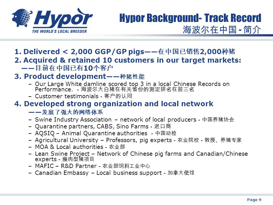 Page 9 Hypor Background- Track Record 海波尔在中国 - 简介 1.Delivered < 2,000 GGP/GP pigs—— 在中国已销售 2,000 种猪 2.Acquired & retained 10 customers in our target markets: —— 目前在中国已有 10 个客户 3.