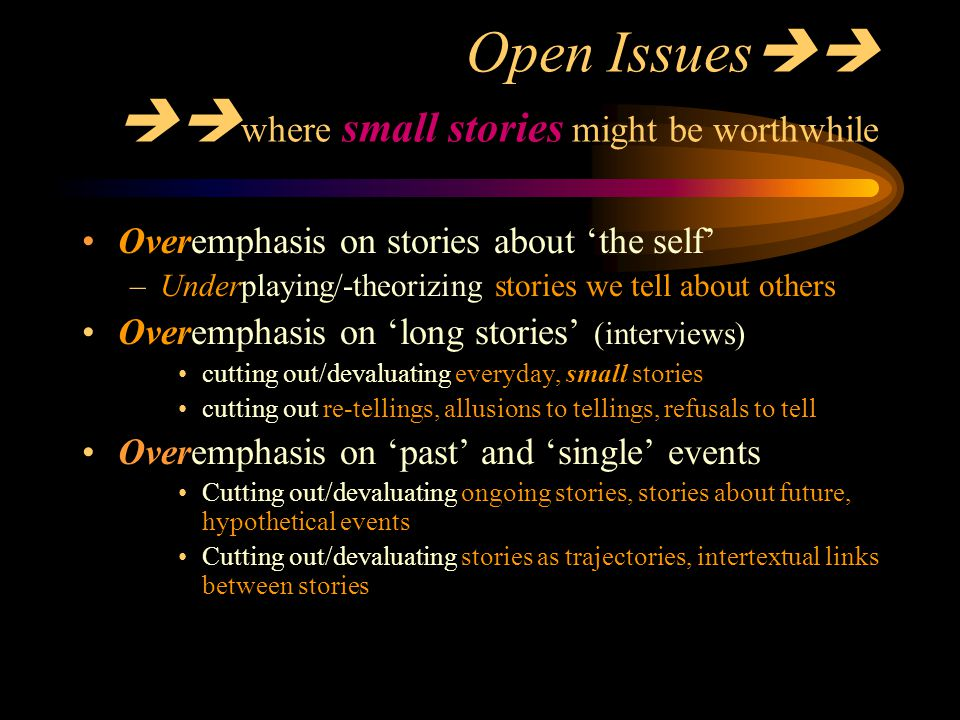 Open Issues   where small stories might be worthwhile Overemphasis on stories about 'the self' –Underplaying/-theorizing stories we tell about oth