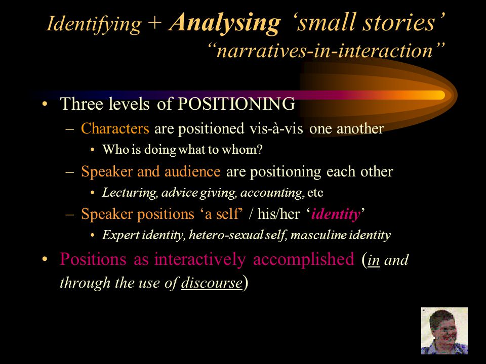 "Identifying + Analysing 'small stories' ""narratives-in-interaction"" Three levels of POSITIONING –Characters are positioned vis-à-vis one another Who i"
