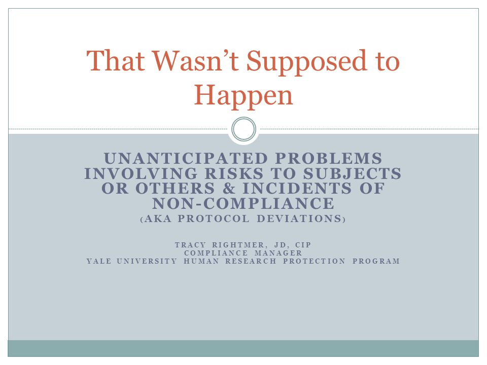 UNANTICIPATED PROBLEMS INVOLVING RISKS TO SUBJECTS OR OTHERS & INCIDENTS OF NON-COMPLIANCE ( AKA PROTOCOL DEVIATIONS ) TRACY RIGHTMER, JD, CIP COMPLIA