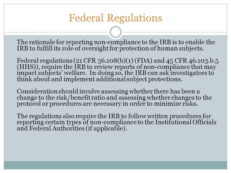 Federal Regulations The rationale for reporting non-compliance to the IRB is to enable the IRB to fulfill its role of oversight for protection of huma