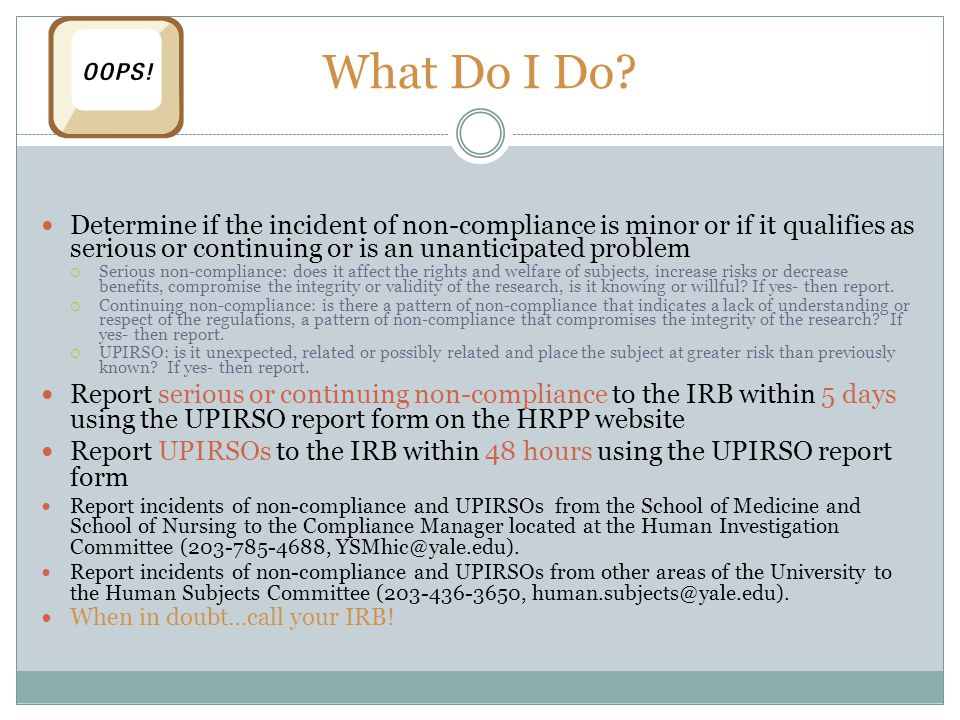 What Do I Do? Determine if the incident of non-compliance is minor or if it qualifies as serious or continuing or is an unanticipated problem  Seriou