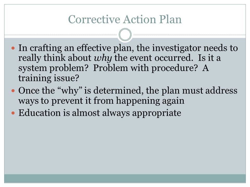 Corrective Action Plan In crafting an effective plan, the investigator needs to really think about why the event occurred. Is it a system problem? Pro