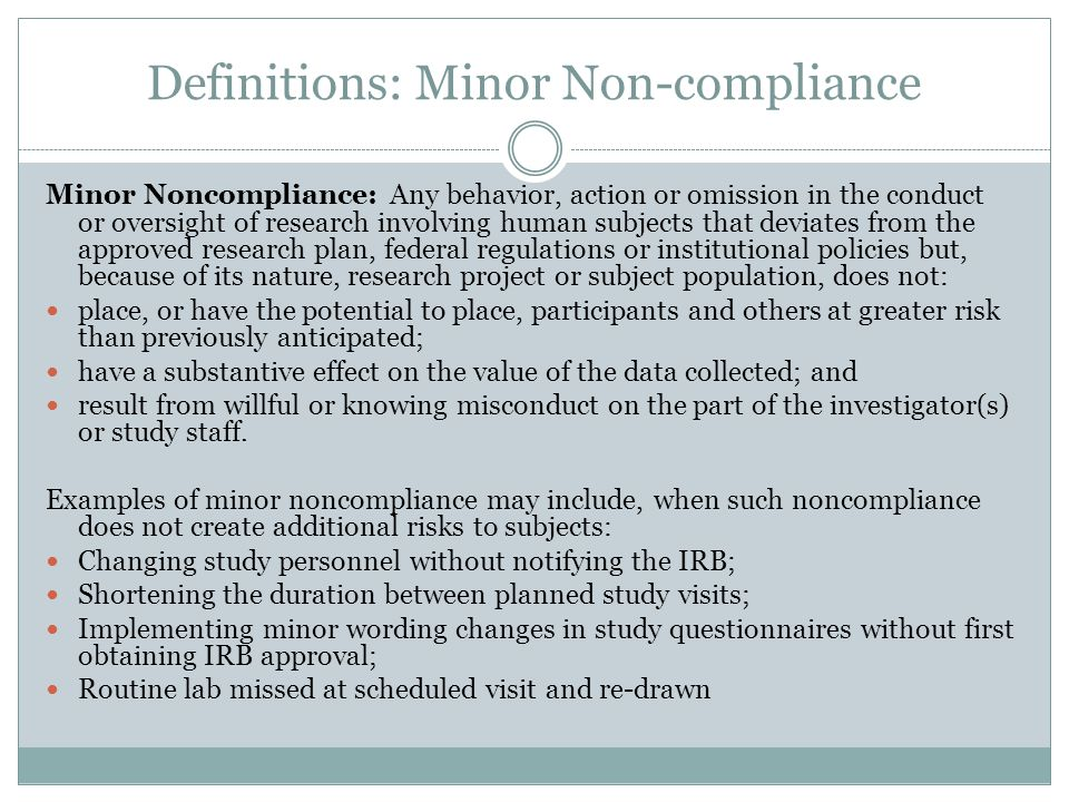 Definitions: Minor Non-compliance Minor Noncompliance: Any behavior, action or omission in the conduct or oversight of research involving human subjects that deviates from the approved research plan, federal regulations or institutional policies but, because of its nature, research project or subject population, does not: place, or have the potential to place, participants and others at greater risk than previously anticipated; have a substantive effect on the value of the data collected; and result from willful or knowing misconduct on the part of the investigator(s) or study staff.