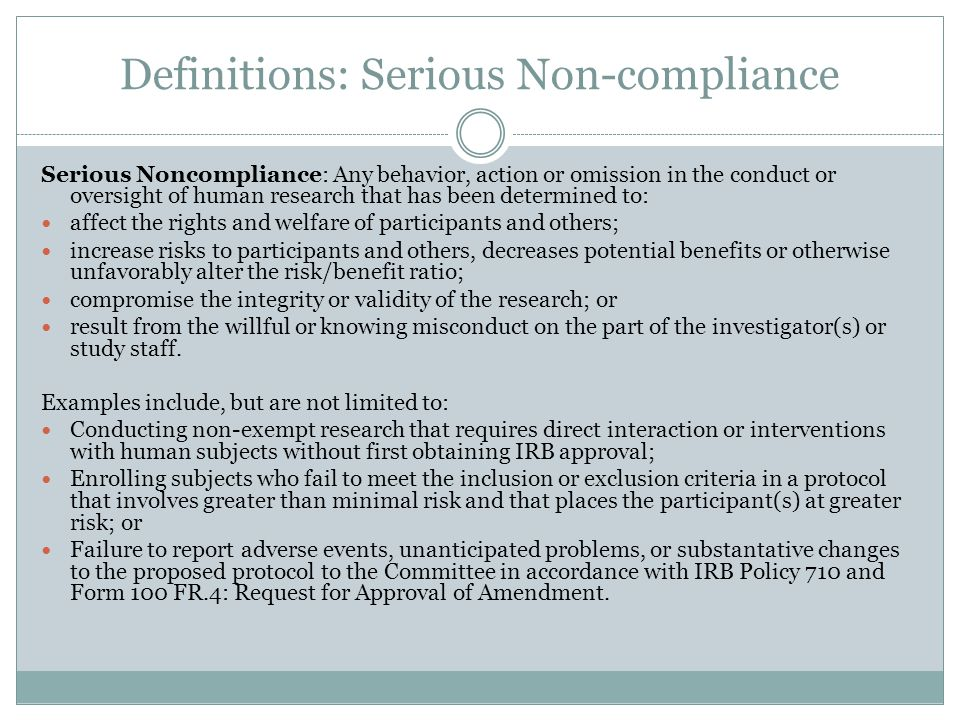 Definitions: Serious Non-compliance Serious Noncompliance: Any behavior, action or omission in the conduct or oversight of human research that has been determined to: affect the rights and welfare of participants and others; increase risks to participants and others, decreases potential benefits or otherwise unfavorably alter the risk/benefit ratio; compromise the integrity or validity of the research; or result from the willful or knowing misconduct on the part of the investigator(s) or study staff.