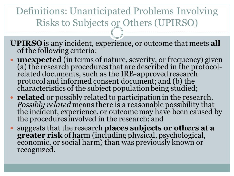 Definitions: Unanticipated Problems Involving Risks to Subjects or Others (UPIRSO) UPIRSO is any incident, experience, or outcome that meets all of th