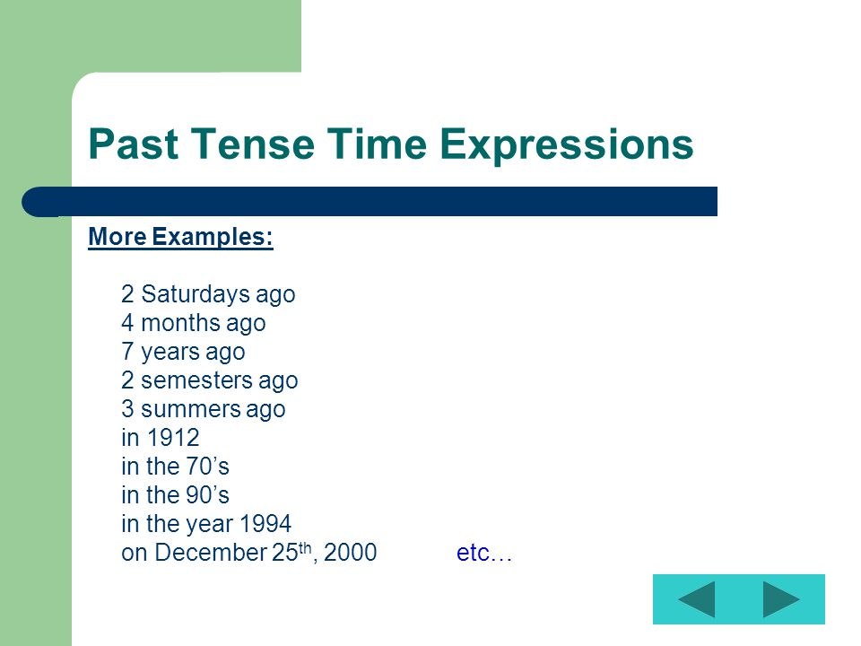 Past Tense Time Expressions More Examples: 2 Saturdays ago 4 months ago 7 years ago 2 semesters ago 3 summers ago in 1912 in the 70's in the 90's in the year 1994 on December 25 th, 2000 etc…