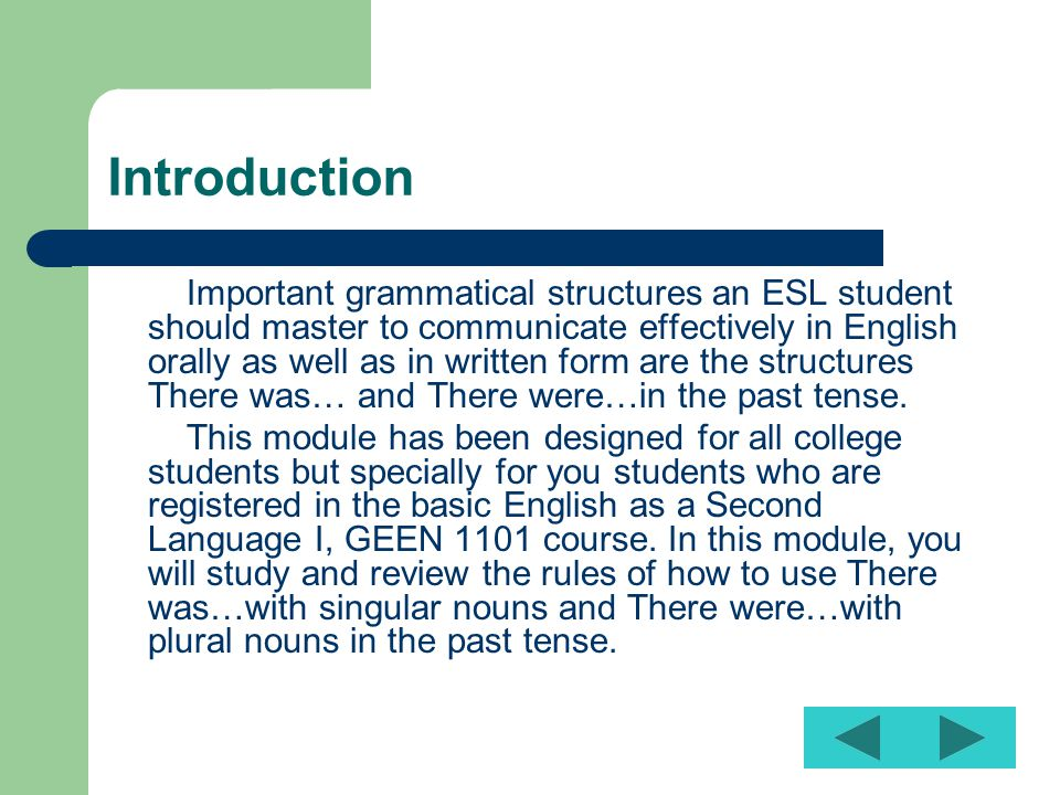 Introduction Important grammatical structures an ESL student should master to communicate effectively in English orally as well as in written form are the structures There was… and There were…in the past tense.