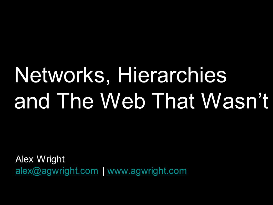 Networks, Hierarchies and The Web That Wasn't Alex Wright alex@agwright.comalex@agwright.com | www.agwright.comwww.agwright.com