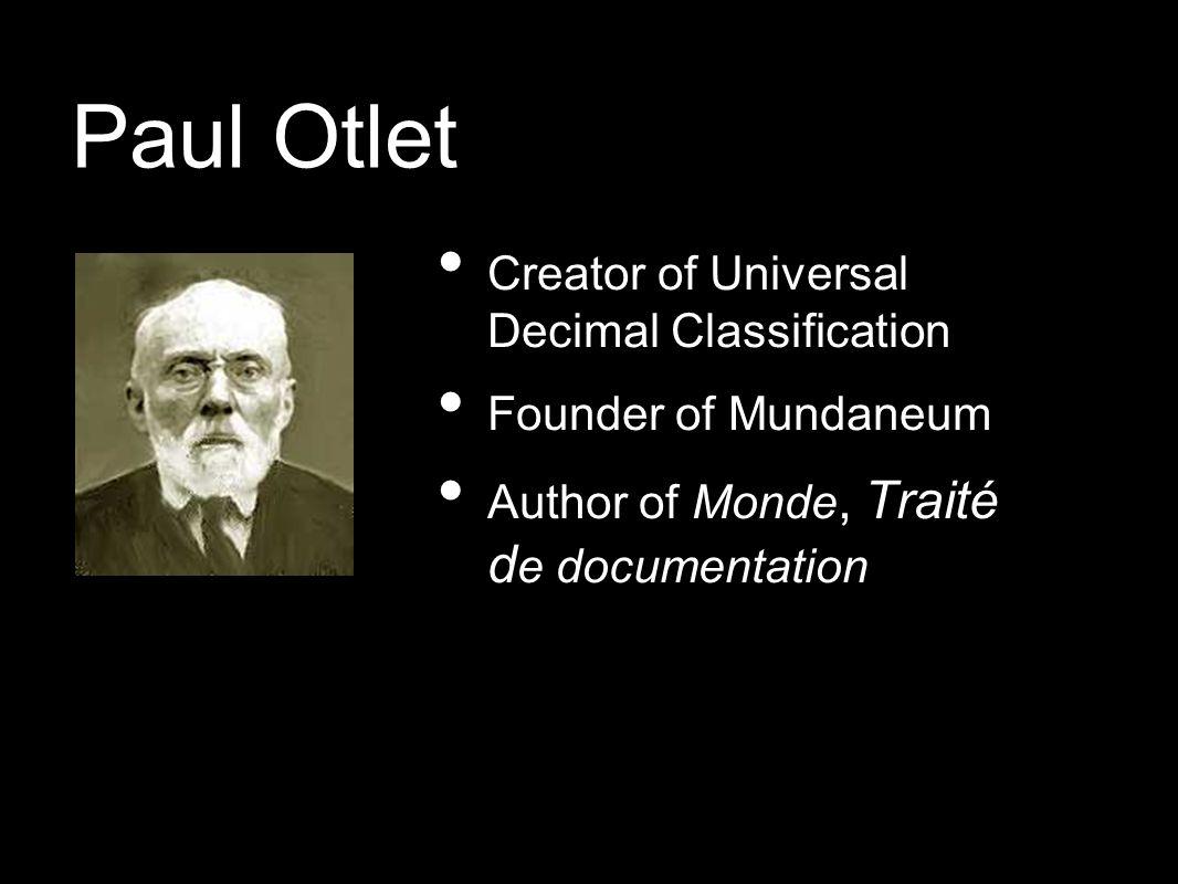 Paul Otlet Creator of Universal Decimal Classification Founder of Mundaneum Author of Monde, Traité d e documentation