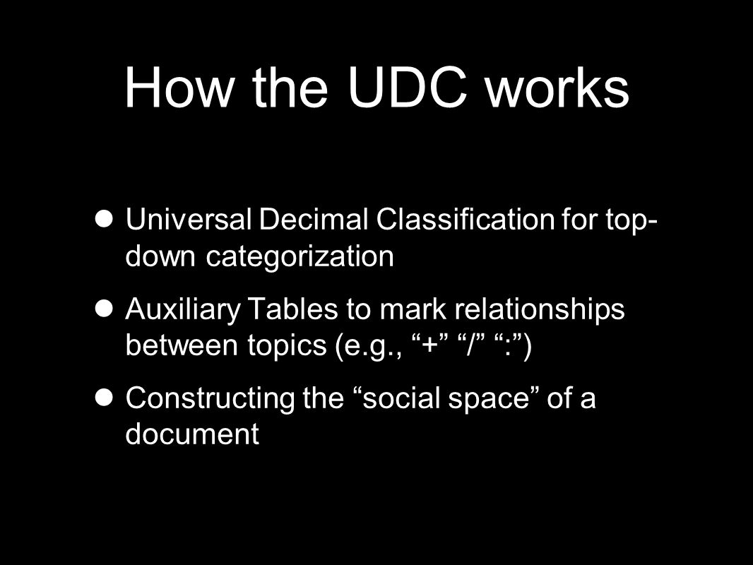 How the UDC works Universal Decimal Classification for top- down categorization Auxiliary Tables to mark relationships between topics (e.g., + / : ) Constructing the social space of a document