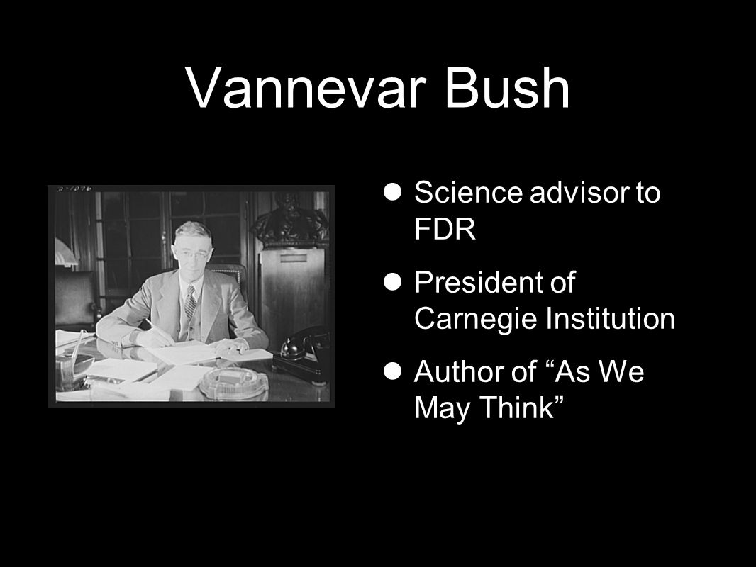 Vannevar Bush Science advisor to FDR President of Carnegie Institution Author of As We May Think