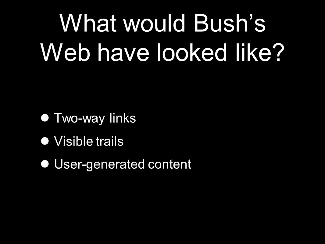 What would Bush's Web have looked like Two-way links Visible trails User-generated content