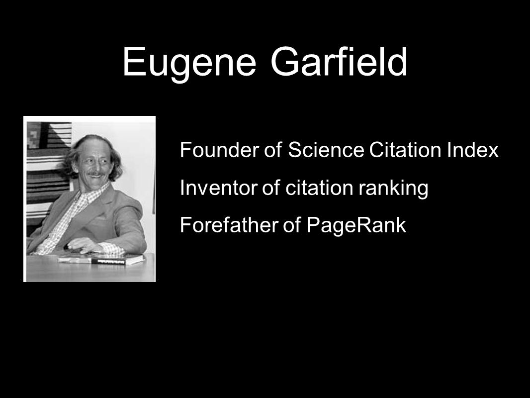 Eugene Garfield Founder of Science Citation Index Inventor of citation ranking Forefather of PageRank