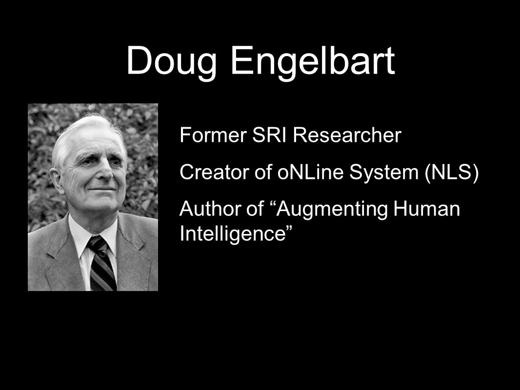 Doug Engelbart Former SRI Researcher Creator of oNLine System (NLS) Author of Augmenting Human Intelligence