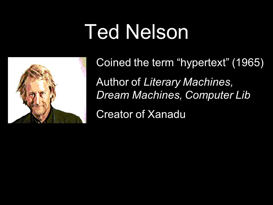 Ted Nelson Coined the term hypertext (1965) Author of Literary Machines, Dream Machines, Computer Lib Creator of Xanadu